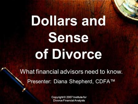 Copyright © 2007 Institute for Divorce Financial Analysts Dollars and Sense of Divorce What financial advisors need to know. Presenter: Diana Shepherd,