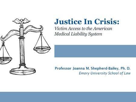 Victim Access to the American Medical Liability System Justice In Crisis: Professor Joanna M. Shepherd-Bailey, Ph. D. Emory University School of Law.