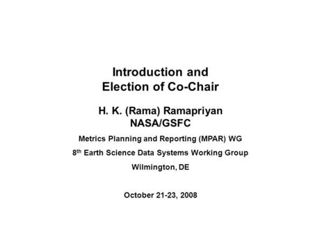 Introduction and Election of Co-Chair H. K. (Rama) Ramapriyan NASA/GSFC Metrics Planning and Reporting (MPAR) WG 8 th Earth Science Data Systems Working.
