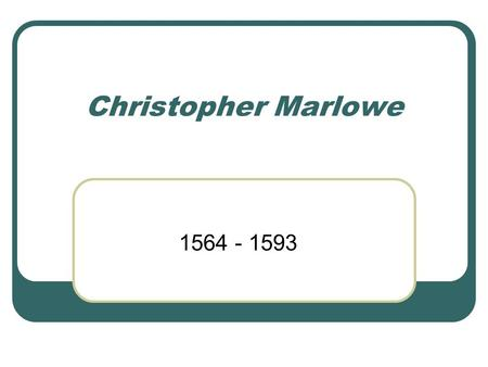 Christopher Marlowe 1564 - 1593. Life Son of a shoemaker 2 months older than Shakespeare, but his career ended as Shakespeare's began Spy for the Elizabethan.