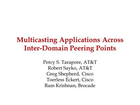 Multicasting Applications Across Inter-Domain Peering Points Percy S. Tarapore, AT&T Robert Sayko, AT&T Greg Shepherd, Cisco Toerless Eckert, Cisco Ram.