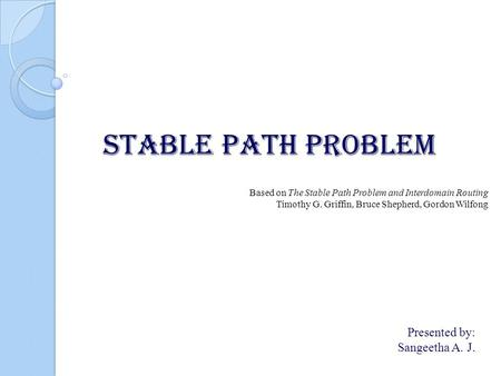 STABLE PATH PROBLEM Presented by: Sangeetha A. J. Based on The Stable Path Problem and Interdomain Routing Timothy G. Griffin, Bruce Shepherd, Gordon Wilfong.