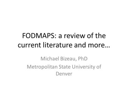 FODMAPS: a review of the current literature and more… Michael Bizeau, PhD Metropolitan State University of Denver.