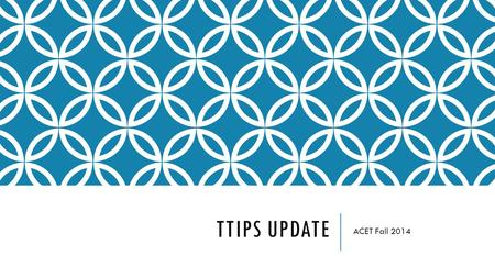 TTIPS UPDATE ACET Fall 2014. AGENDA Historic Program Information Cycle 3 Update Potential NEW cycle of SIG Feedback and Suggestions Q&A.