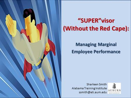 "Copyright ©, 2010 AUM Alabama Training Institute, All Rights Reserved ""SUPER""visor (Without the Red Cape): Managing Marginal Employee Performance Sharleen."