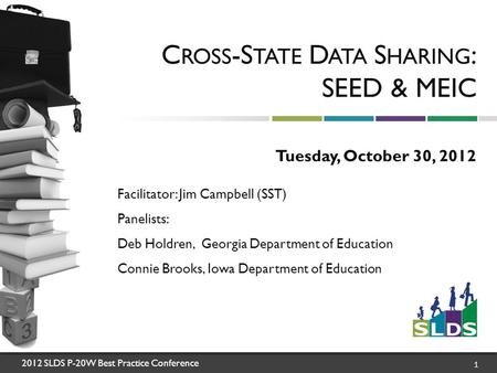2012 SLDS P-20W Best Practice Conference 1 C ROSS -S TATE D ATA S HARING : SEED & MEIC Tuesday, October 30, 2012 Facilitator: Jim Campbell (SST) Panelists: