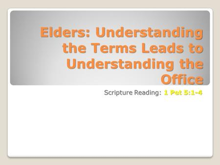 Elders: Understanding the Terms Leads to Understanding the Office Scripture Reading: 1 Pet 5:1-4.