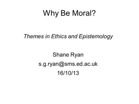Why Be Moral? Themes in Ethics and Epistemology Shane Ryan 16/10/13.
