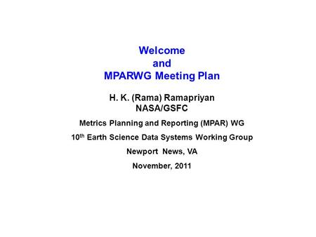 Welcome and MPARWG Meeting Plan H. K. (Rama) Ramapriyan NASA/GSFC Metrics Planning and Reporting (MPAR) WG 10 th Earth Science Data Systems Working Group.