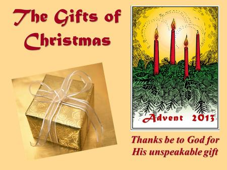 The Gifts of Christmas Thanks be to God for His unspeakable gift Advent 2013.