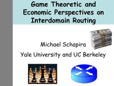Game Theoretic and Economic Perspectives on Interdomain Routing Michael Schapira Yale University and UC Berkeley.