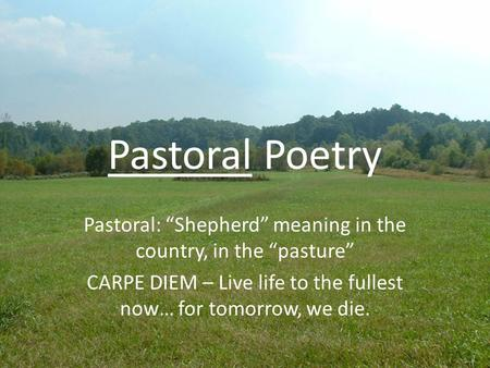 "Pastoral Poetry Pastoral: ""Shepherd"" meaning in the country, in the ""pasture"" CARPE DIEM – Live life to the fullest now… for tomorrow, we die."