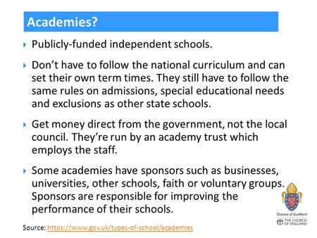  Publicly-funded independent schools.  Don't have to follow the national curriculum and can set their own term times. They still have to follow the same.