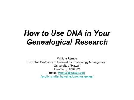 How to Use DNA in Your Genealogical Research William Remus Emeritus Professor of Information Technology Management University of Hawaii Honolulu, HI 96822.
