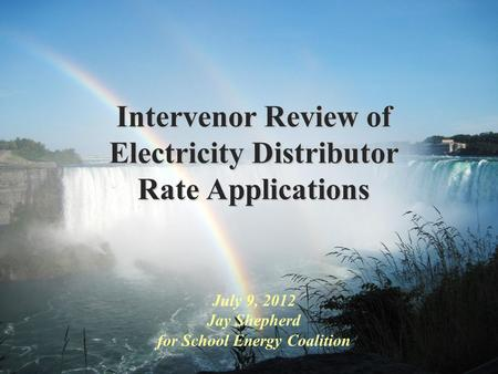 Intervenor Review of Electricity Distributor Rate Applications July 9, 2012 Jay Shepherd for School Energy Coalition.