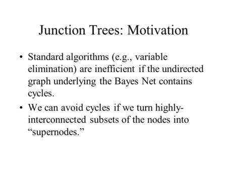 Junction Trees: Motivation Standard algorithms (e.g., variable elimination) are inefficient if the undirected graph underlying the Bayes Net contains cycles.