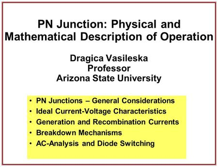 PN Junction: Physical and Mathematical Description of Operation Dragica Vasileska Professor Arizona State University PN Junctions – General Considerations.