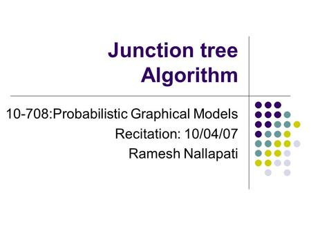 Junction tree Algorithm 10-708:Probabilistic Graphical Models Recitation: 10/04/07 Ramesh Nallapati.