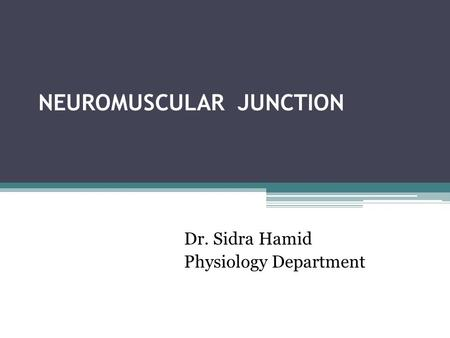 NEUROMUSCULAR JUNCTION Dr. Sidra Hamid Physiology Department.