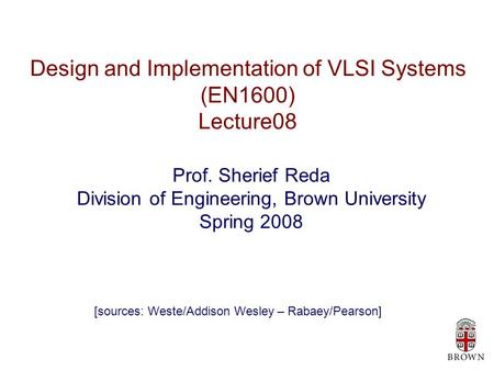 Design and Implementation of VLSI Systems (EN1600) Lecture08 Prof. Sherief Reda Division of Engineering, Brown University Spring 2008 [sources: Weste/Addison.