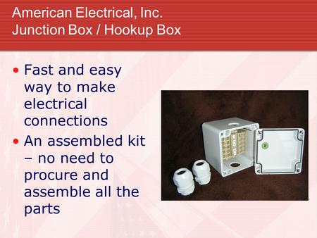 American Electrical, Inc. Junction Box / Hookup Box Fast and easy way to make electrical connections An assembled kit – no need to procure and assemble.