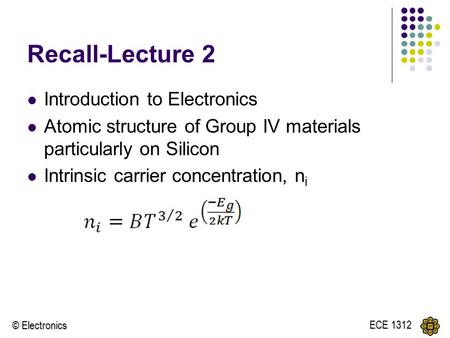 © Electronics ECE 1312 Recall-Lecture 2 Introduction to Electronics Atomic structure of Group IV materials particularly on Silicon Intrinsic carrier concentration,