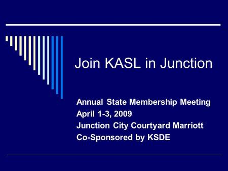 Join KASL in Junction Annual State Membership Meeting April 1-3, 2009 Junction City Courtyard Marriott Co-Sponsored by KSDE.