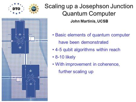 Scaling up a Josephson Junction Quantum Computer Basic elements of quantum computer have been demonstrated 4-5 qubit algorithms within reach 8-10 likely.