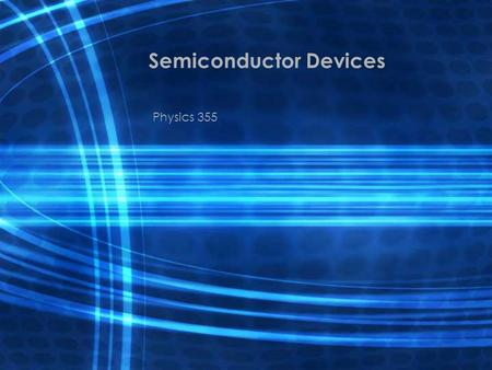 Semiconductor Devices Physics 355. Semiconductor Devices The control of semiconductor electrical and optical properties make these materials useful for.