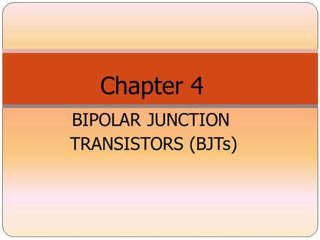 BIPOLAR JUNCTION TRANSISTORS (BJTs) Chapter 4. INTRODUCTION What is transistor? A three-terminal device whose output current, voltage and/or power are.