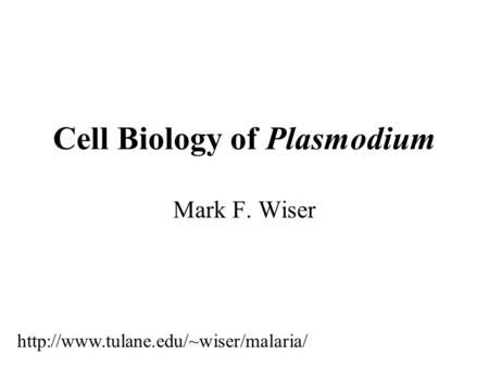 Cell Biology of Plasmodium Mark F. Wiser
