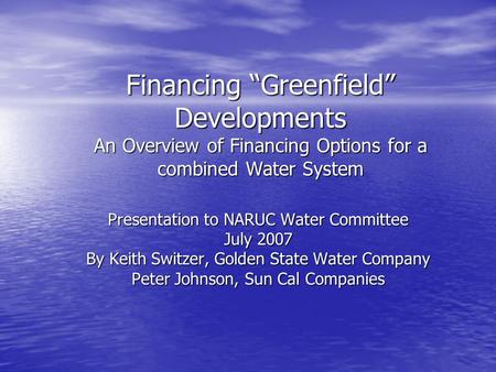 "Financing ""Greenfield"" Developments An Overview of Financing Options for a combined Water System Presentation to NARUC Water Committee July 2007 By Keith."