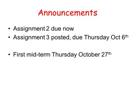 Announcements Assignment 2 due now Assignment 3 posted, due Thursday Oct 6 th First mid-term Thursday October 27 th.