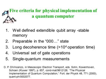 "Five criteria for physical implementation of a quantum computer 1.Well defined extendible qubit array -stable memory 2.Preparable in the ""000…"" state 3.Long."