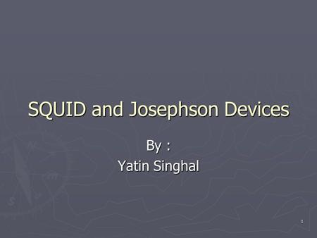 1 SQUID and Josephson Devices By : Yatin Singhal.