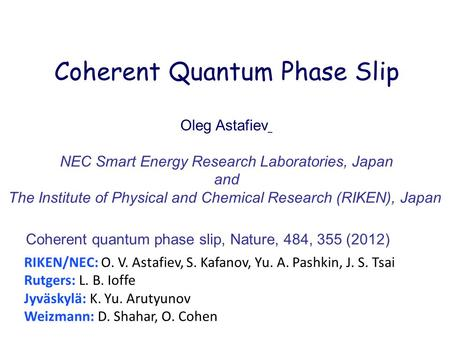 Coherent Quantum Phase Slip Oleg Astafiev NEC Smart Energy Research Laboratories, Japan and The Institute of Physical and Chemical Research (RIKEN), Japan.