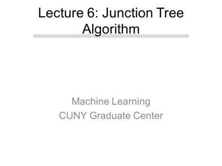 Machine Learning CUNY Graduate Center Lecture 6: Junction Tree Algorithm.