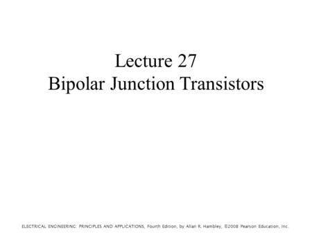 ELECTRICAL ENGINEERING: PRINCIPLES AND APPLICATIONS, Fourth Edition, by Allan R. Hambley, ©2008 Pearson Education, Inc. Lecture 27 Bipolar Junction Transistors.
