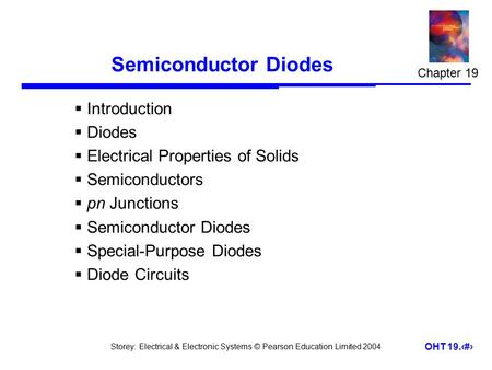 Storey: Electrical & Electronic Systems © Pearson Education Limited 2004 OHT 19.1 Semiconductor Diodes  Introduction  Diodes  Electrical Properties.
