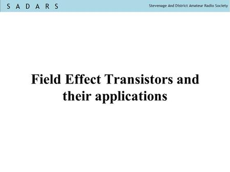Field Effect Transistors and their applications. There are Junction FETs (JFET) and Insulated gate FETs (IGFET) There are many types of IGFET. Most common.