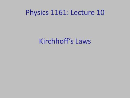 Physics 1161: Lecture 10 Kirchhoff's Laws. Kirchhoff's Rules Kirchhoff's Junction Rule: – Current going in equals current coming out. Kirchhoff's Loop.