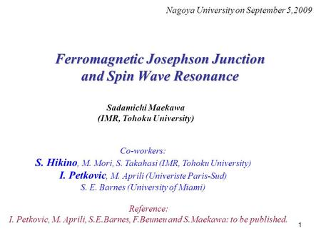 1 Ferromagnetic Josephson Junction and Spin Wave Resonance Nagoya University on September 5,2009 Sadamichi Maekawa (IMR, Tohoku University) Co-workers: