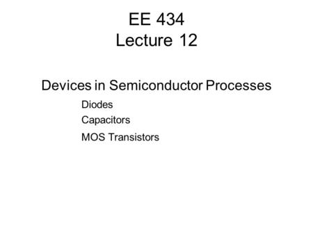 EE 434 Lecture 12 Devices in Semiconductor Processes Diodes Capacitors MOS Transistors.