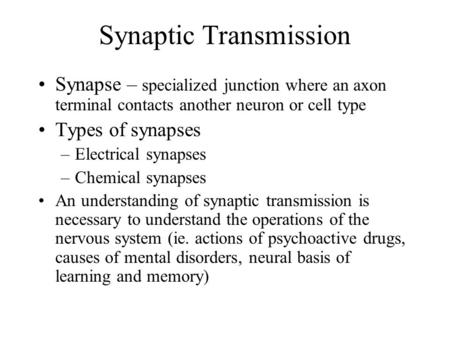 Synaptic Transmission Synapse – specialized junction where an axon terminal contacts another neuron or cell type Types of synapses –Electrical synapses.