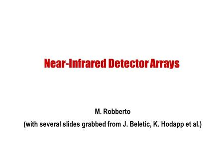 Near-Infrared Detector Arrays M. Robberto (with several slides grabbed from J. Beletic, K. Hodapp et al.)