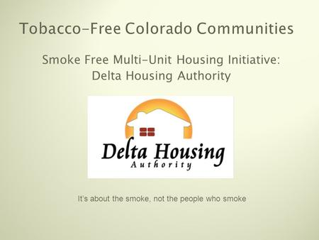 Tobacco-Free Colorado Communities Smoke Free Multi-Unit Housing Initiative: Delta Housing Authority It's about the smoke, not the people who smoke.