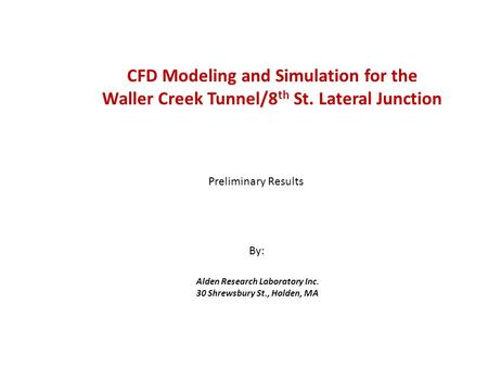 CFD Modeling and Simulation for the Waller Creek Tunnel/8 th St. Lateral Junction Alden Research Laboratory Inc. 30 Shrewsbury St., Holden, MA Preliminary.