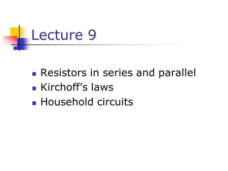 Lecture 9 Resistors in series and parallel Kirchoff's laws Household circuits.