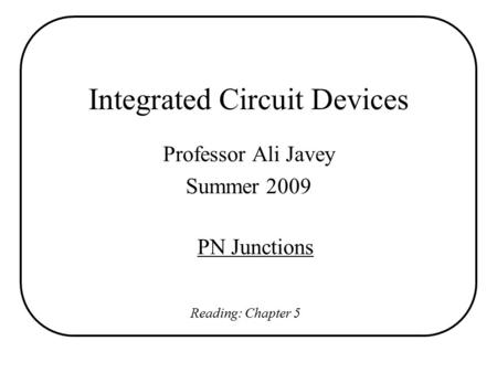 Integrated Circuit Devices Professor Ali Javey Summer 2009 PN Junctions Reading: Chapter 5.