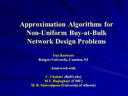Approximation Algorithms for Non-Uniform Buy-at-Bulk Network Design Problems Guy Kortsarz Rutgers University, Camden, NJ Joint work with C. Chekuri (Bell.